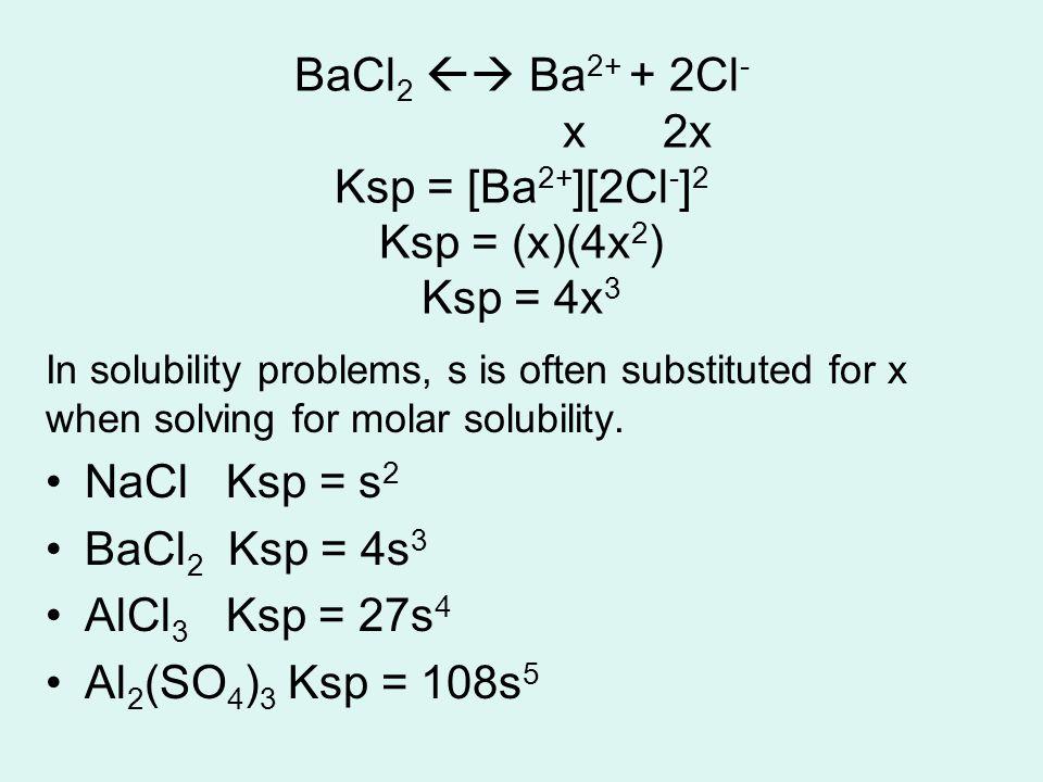 BaCl2  Ba2+ + 2Cl- x 2x Ksp = [Ba2+][2Cl-]2 Ksp = (x)(4x2) Ksp = 4x3